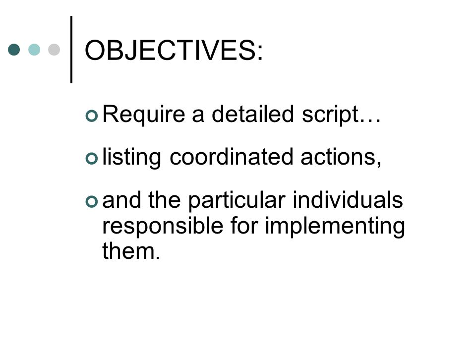 OBJECTIVES: Require a detailed script… listing coordinated actions, and the particular individuals responsible for implementing them.