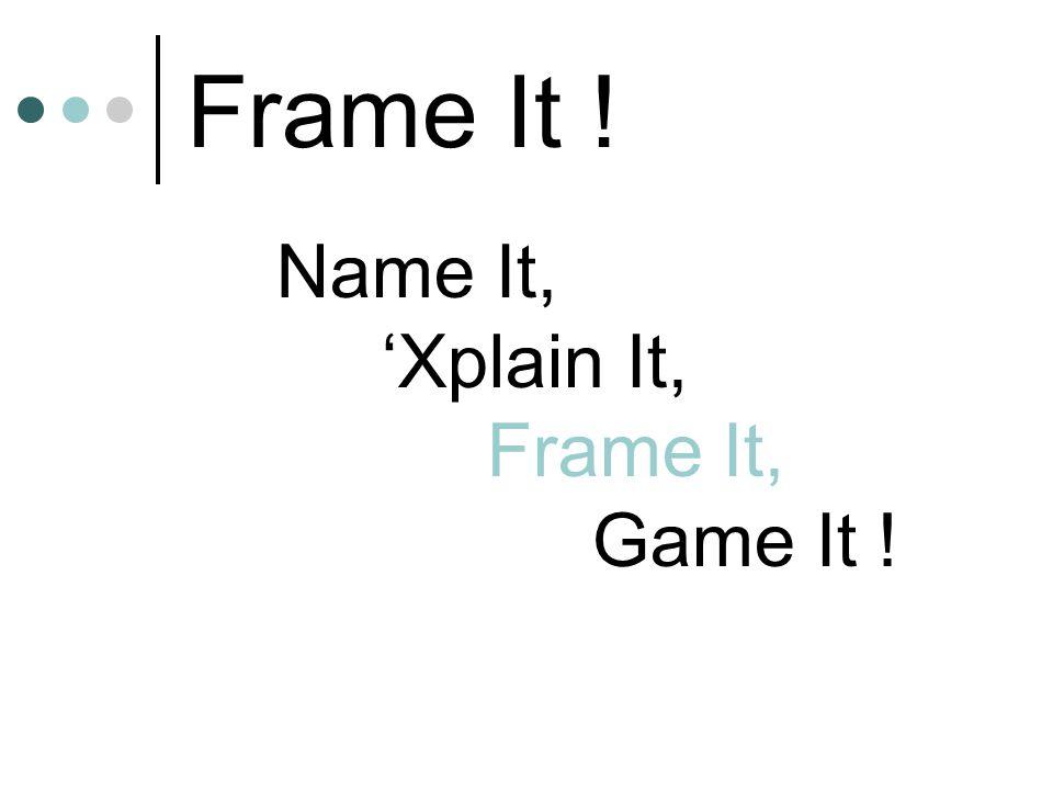 Frame It ! Name It, 'Xplain It, Frame It, Game It !