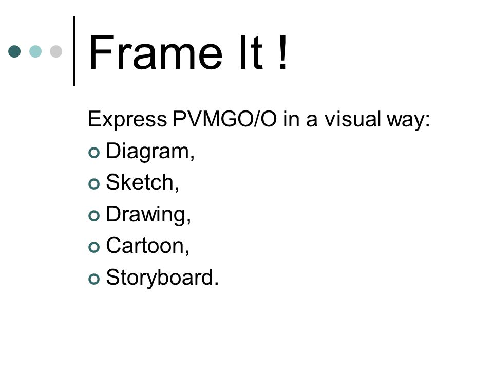 Frame It ! Express PVMGO/O in a visual way: Diagram, Sketch, Drawing, Cartoon, Storyboard.
