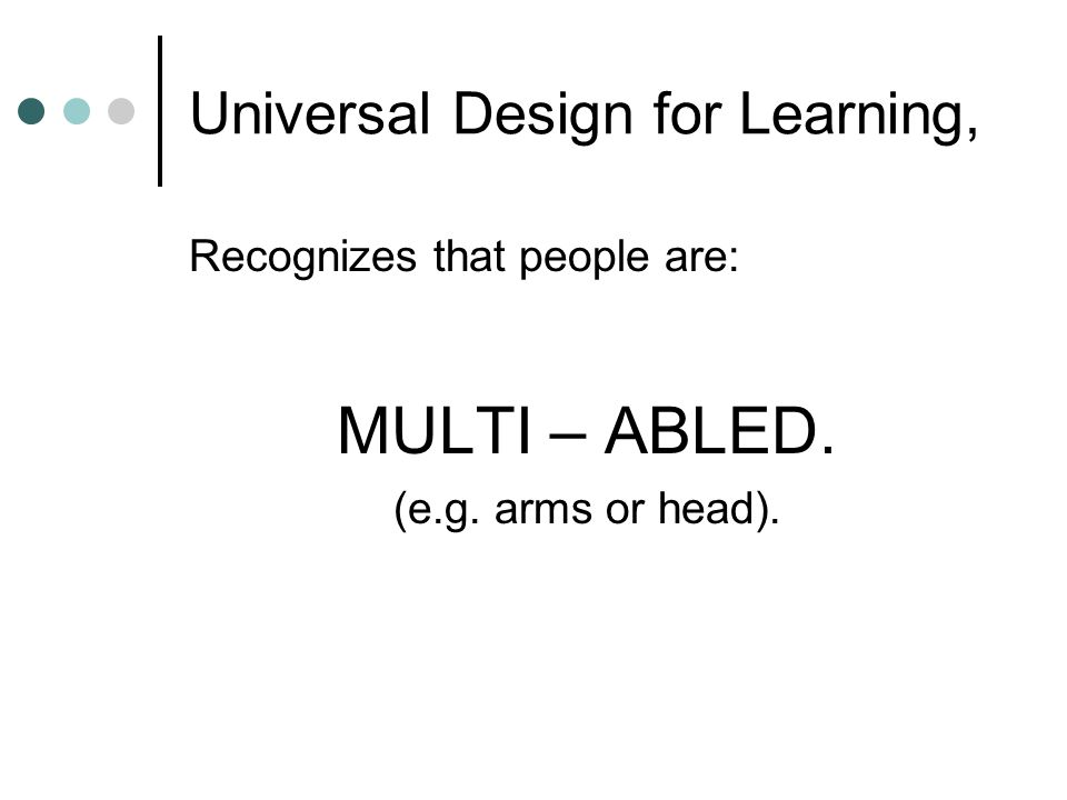 Universal Design for Learning, Recognizes that people are: MULTI – ABLED. (e.g. arms or head).