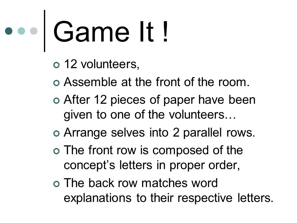 Game It ! 12 volunteers, Assemble at the front of the room. After 12 pieces of paper have been given to one of the volunteers… Arrange selves into 2 p
