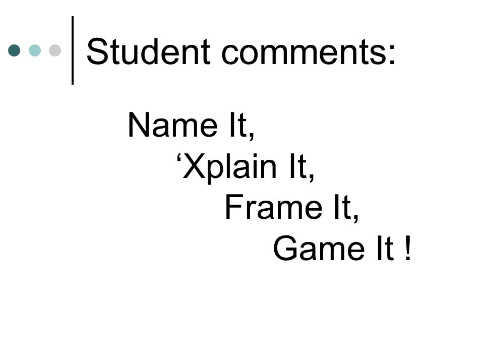 Student comments: Name It, 'Xplain It, Frame It, Game It !