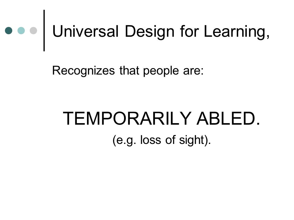 Universal Design for Learning, Recognizes that people are: TEMPORARILY ABLED. (e.g. loss of sight).