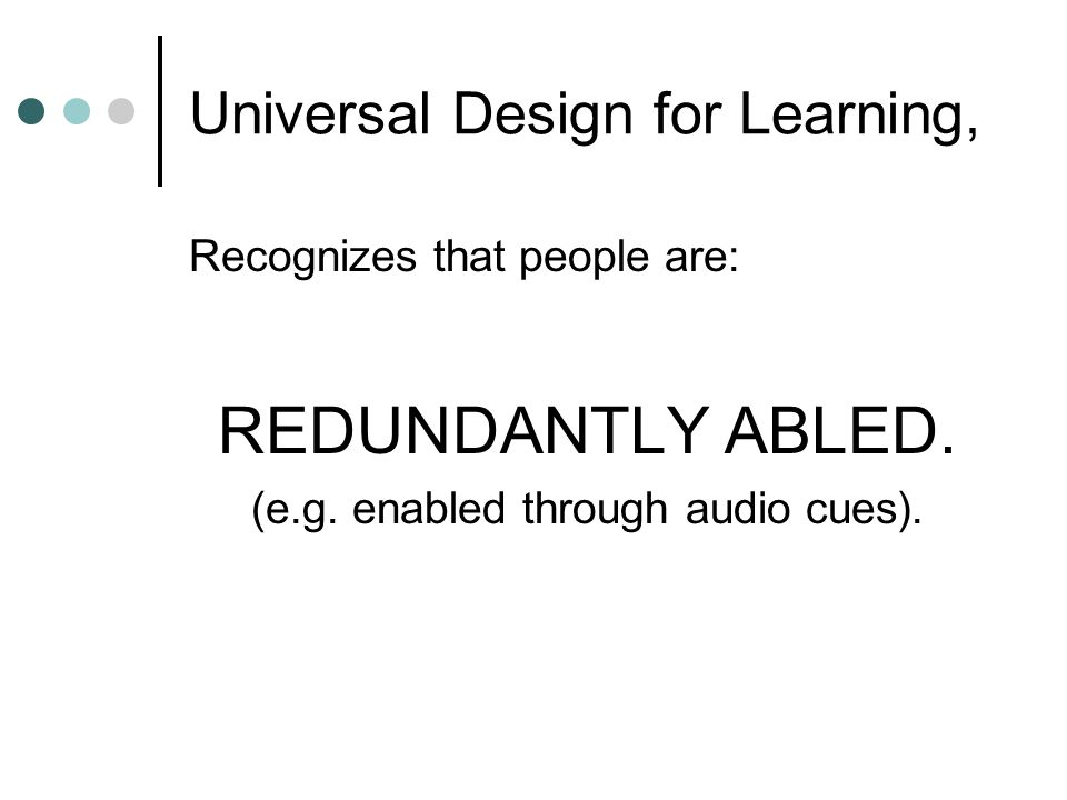 Universal Design for Learning, Recognizes that people are: REDUNDANTLY ABLED. (e.g. enabled through audio cues).