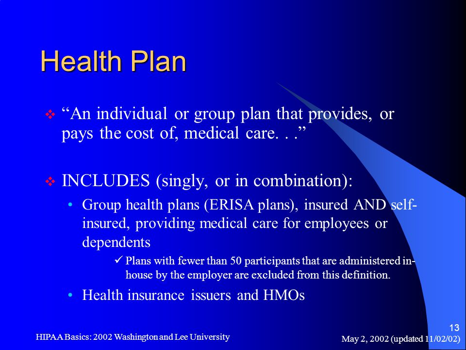 "May 2, 2002 (updated 11/02/02) HIPAA Basics: 2002 Washington and Lee University 13 Health Plan  ""An individual or group plan that provides, or pays t"