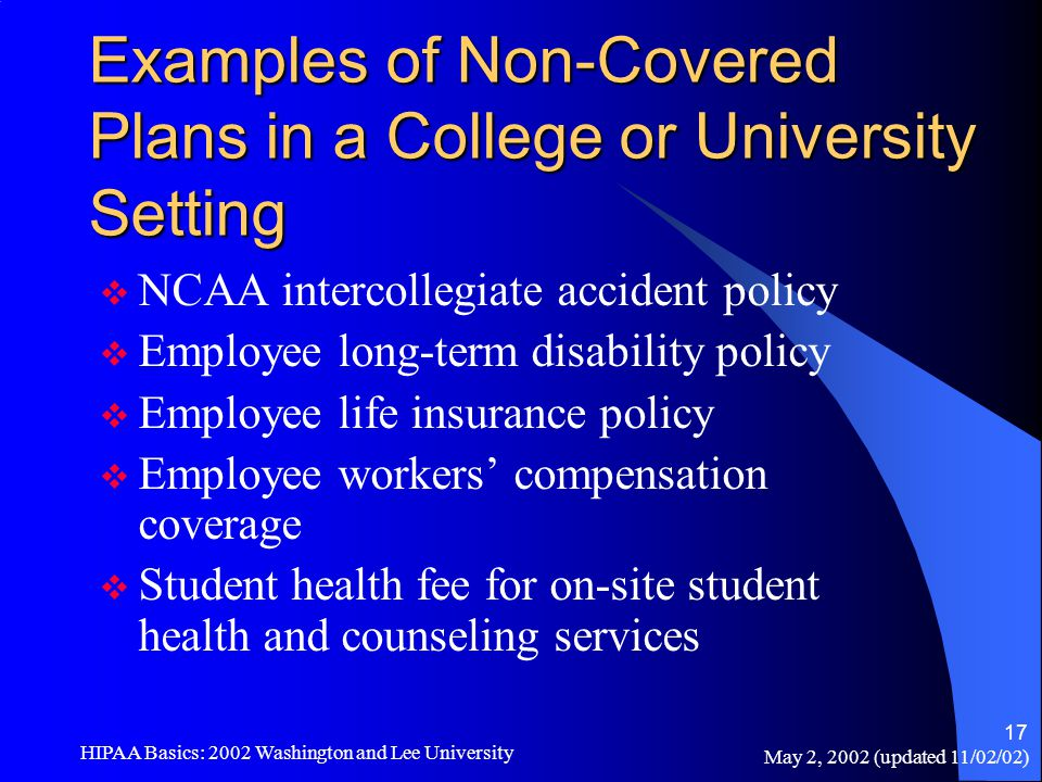 May 2, 2002 (updated 11/02/02) HIPAA Basics: 2002 Washington and Lee University 17 Examples of Non-Covered Plans in a College or University Setting 