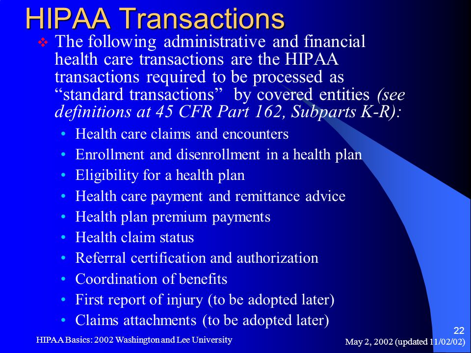May 2, 2002 (updated 11/02/02) HIPAA Basics: 2002 Washington and Lee University 22 HIPAA Transactions  The following administrative and financial hea