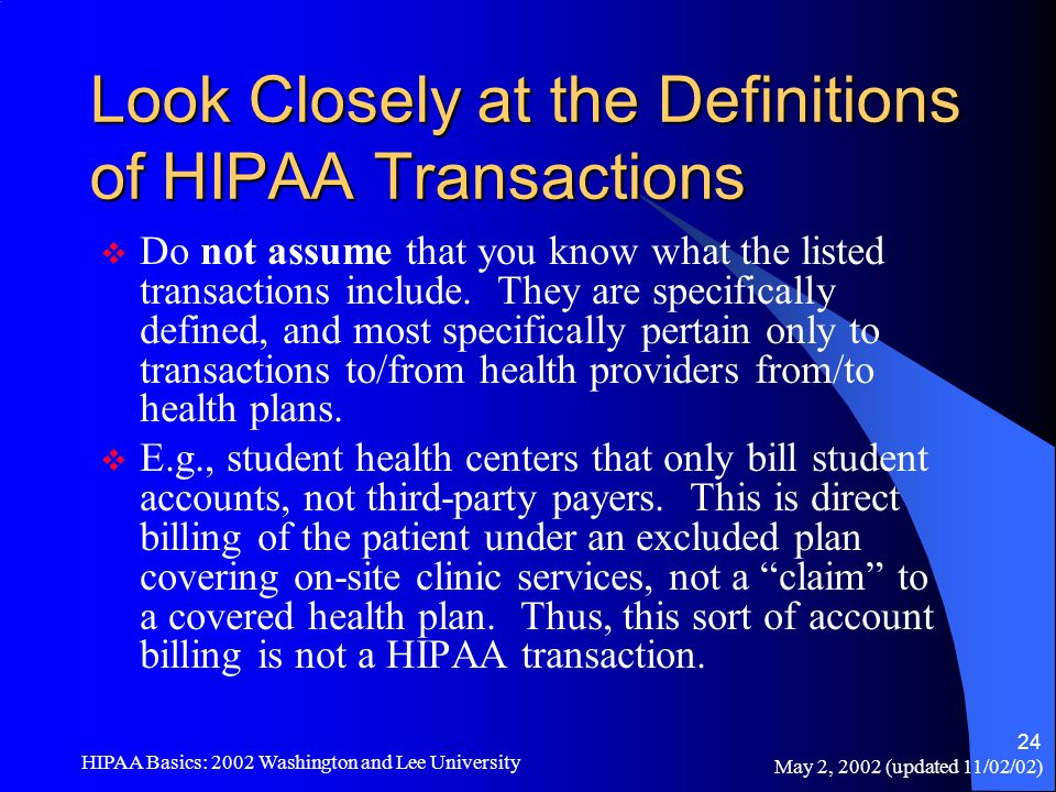May 2, 2002 (updated 11/02/02) HIPAA Basics: 2002 Washington and Lee University 24 Look Closely at the Definitions of HIPAA Transactions  Do not assu