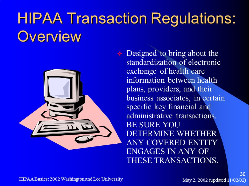 May 2, 2002 (updated 11/02/02) HIPAA Basics: 2002 Washington and Lee University 30 HIPAA Transaction Regulations: Overview  Designed to bring about t