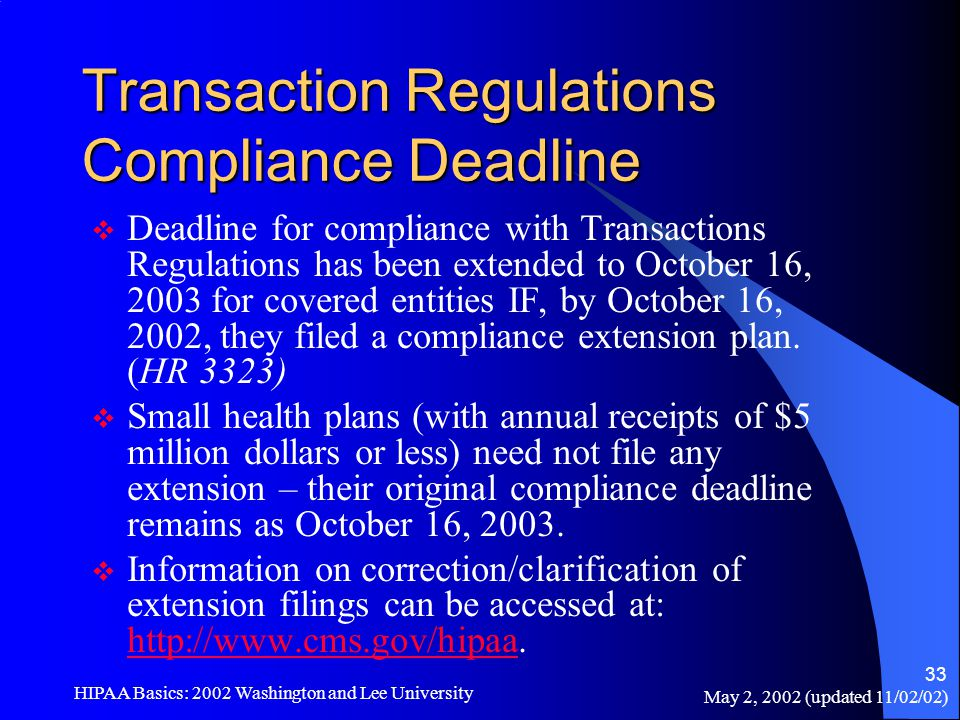 May 2, 2002 (updated 11/02/02) HIPAA Basics: 2002 Washington and Lee University 33 Transaction Regulations Compliance Deadline  Deadline for complian