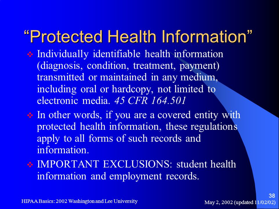 "May 2, 2002 (updated 11/02/02) HIPAA Basics: 2002 Washington and Lee University 38 ""Protected Health Information""  Individually identifiable health i"