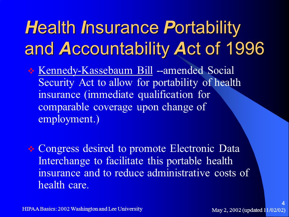 May 2, 2002 (updated 11/02/02) HIPAA Basics: 2002 Washington and Lee University 4 Health Insurance Portability and Accountability Act of 1996  Kenned
