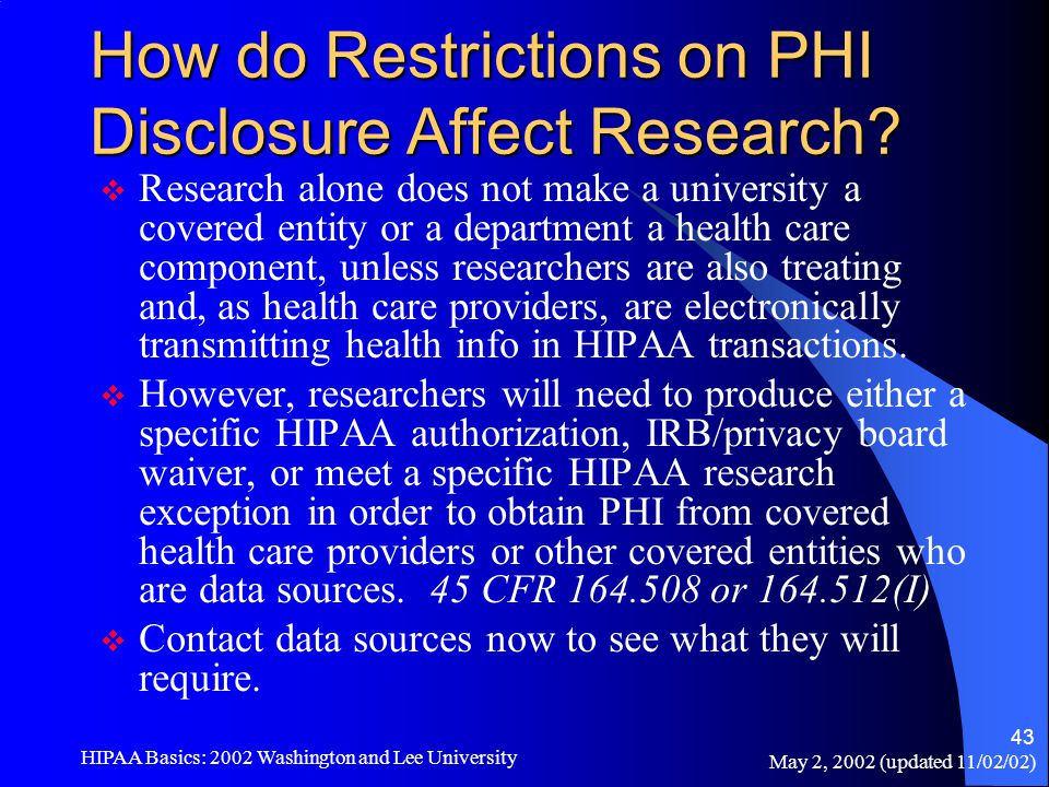 May 2, 2002 (updated 11/02/02) HIPAA Basics: 2002 Washington and Lee University 43 How do Restrictions on PHI Disclosure Affect Research?  Research a