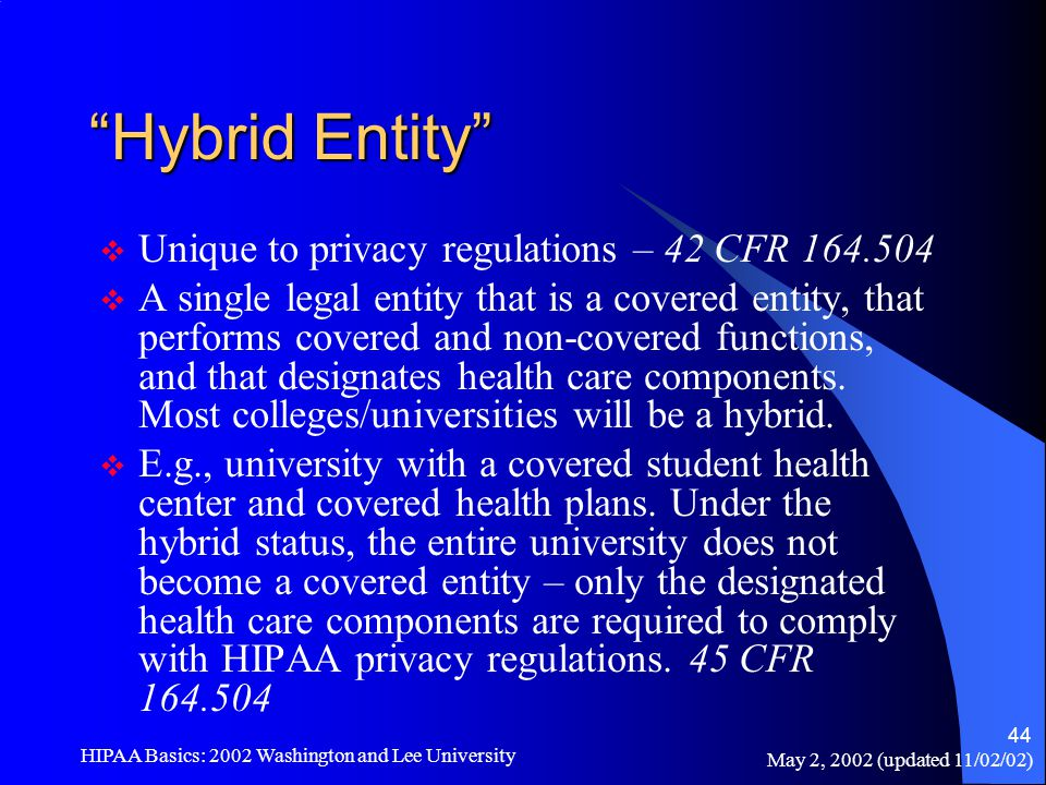 "May 2, 2002 (updated 11/02/02) HIPAA Basics: 2002 Washington and Lee University 44 ""Hybrid Entity""  Unique to privacy regulations – 42 CFR 164.504 "