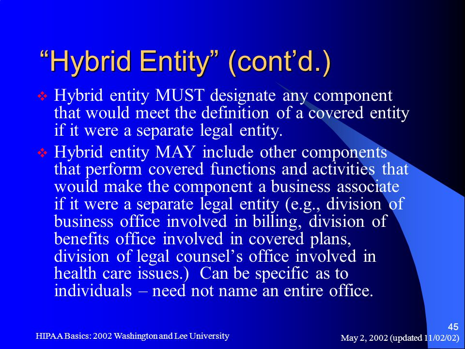 "May 2, 2002 (updated 11/02/02) HIPAA Basics: 2002 Washington and Lee University 45 ""Hybrid Entity"" (cont'd.)  Hybrid entity MUST designate any compon"