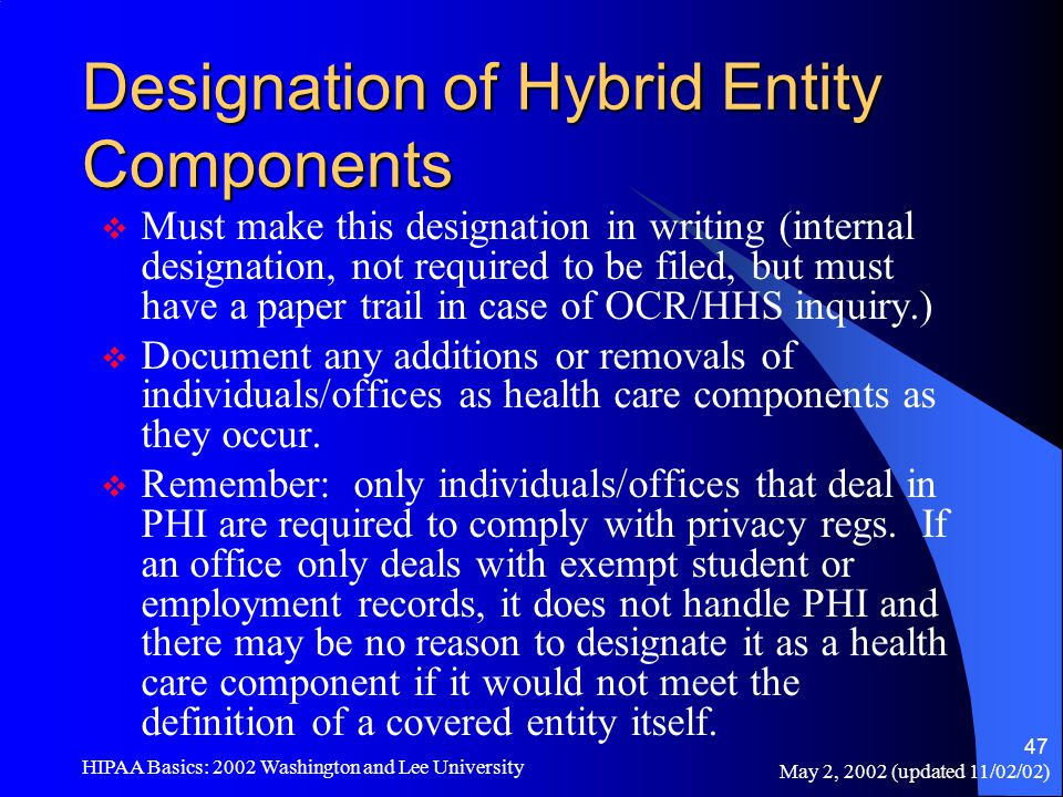 May 2, 2002 (updated 11/02/02) HIPAA Basics: 2002 Washington and Lee University 47 Designation of Hybrid Entity Components  Must make this designatio