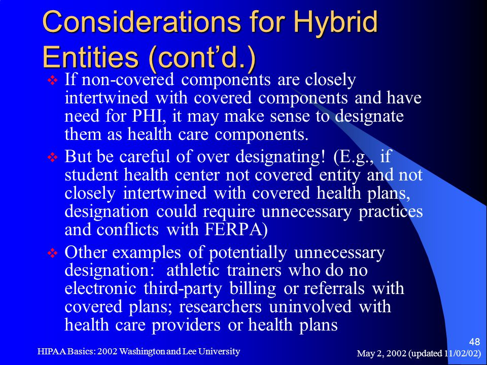 May 2, 2002 (updated 11/02/02) HIPAA Basics: 2002 Washington and Lee University 48 Considerations for Hybrid Entities (cont'd.)  If non-covered compo