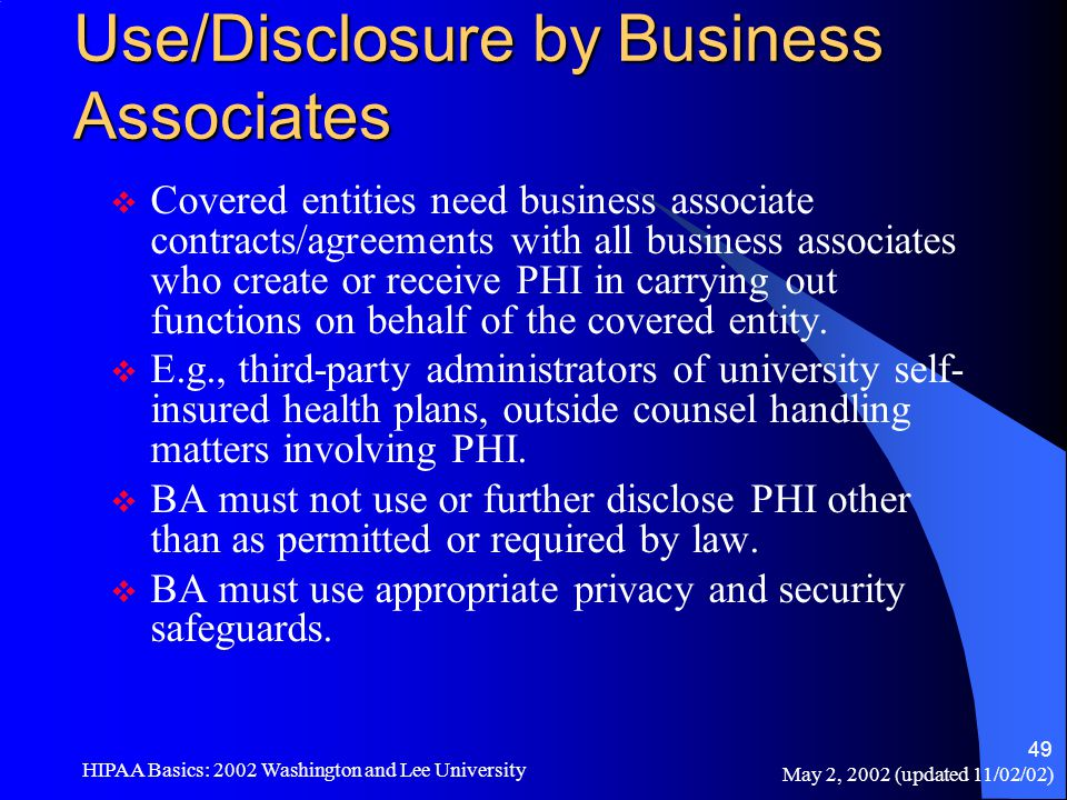 May 2, 2002 (updated 11/02/02) HIPAA Basics: 2002 Washington and Lee University 49 Use/Disclosure by Business Associates  Covered entities need busin