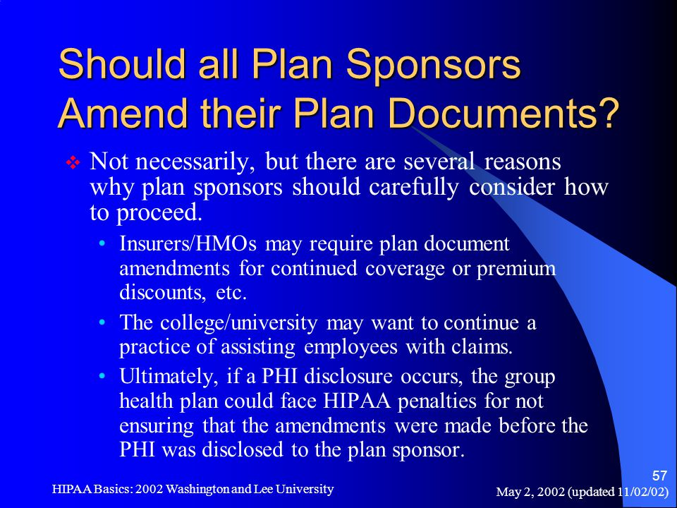 May 2, 2002 (updated 11/02/02) HIPAA Basics: 2002 Washington and Lee University 57 Should all Plan Sponsors Amend their Plan Documents?  Not necessar