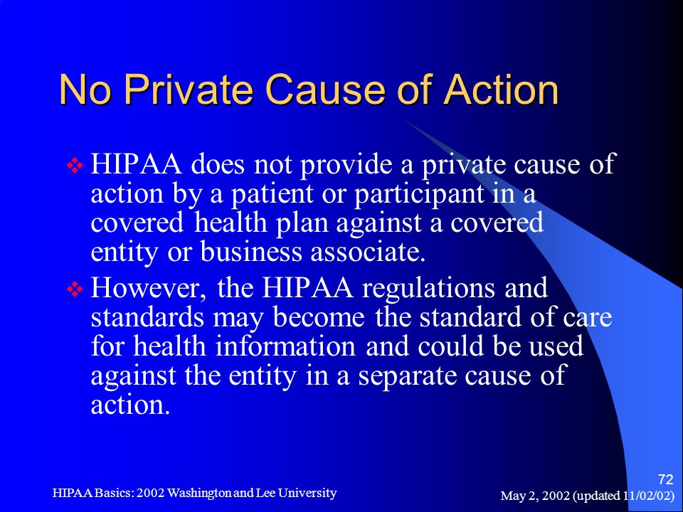 May 2, 2002 (updated 11/02/02) HIPAA Basics: 2002 Washington and Lee University 72 No Private Cause of Action  HIPAA does not provide a private cause