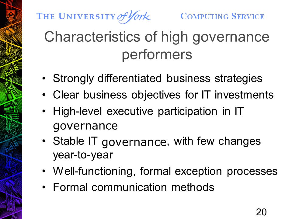 20 Characteristics of high governance performers Strongly differentiated business strategies Clear business objectives for IT investments High-level executive participation in IT governance Stable IT governance, with few changes year-to-year Well-functioning, formal exception processes Formal communication methods