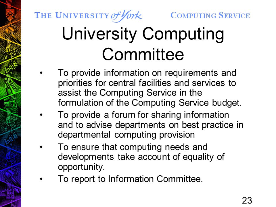 23 University Computing Committee To provide information on requirements and priorities for central facilities and services to assist the Computing Service in the formulation of the Computing Service budget.
