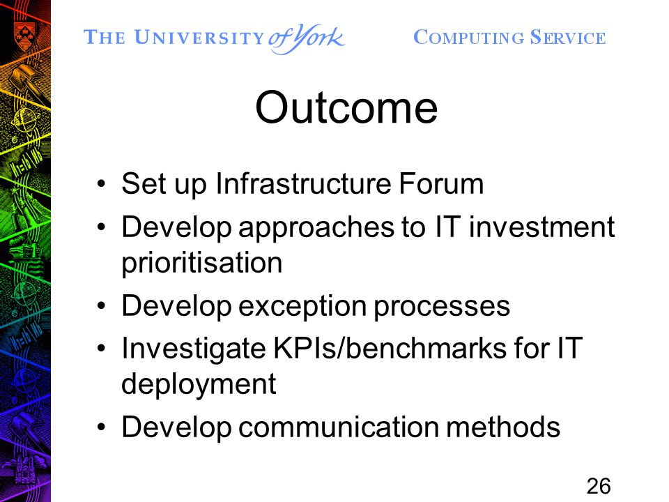 26 Outcome Set up Infrastructure Forum Develop approaches to IT investment prioritisation Develop exception processes Investigate KPIs/benchmarks for IT deployment Develop communication methods