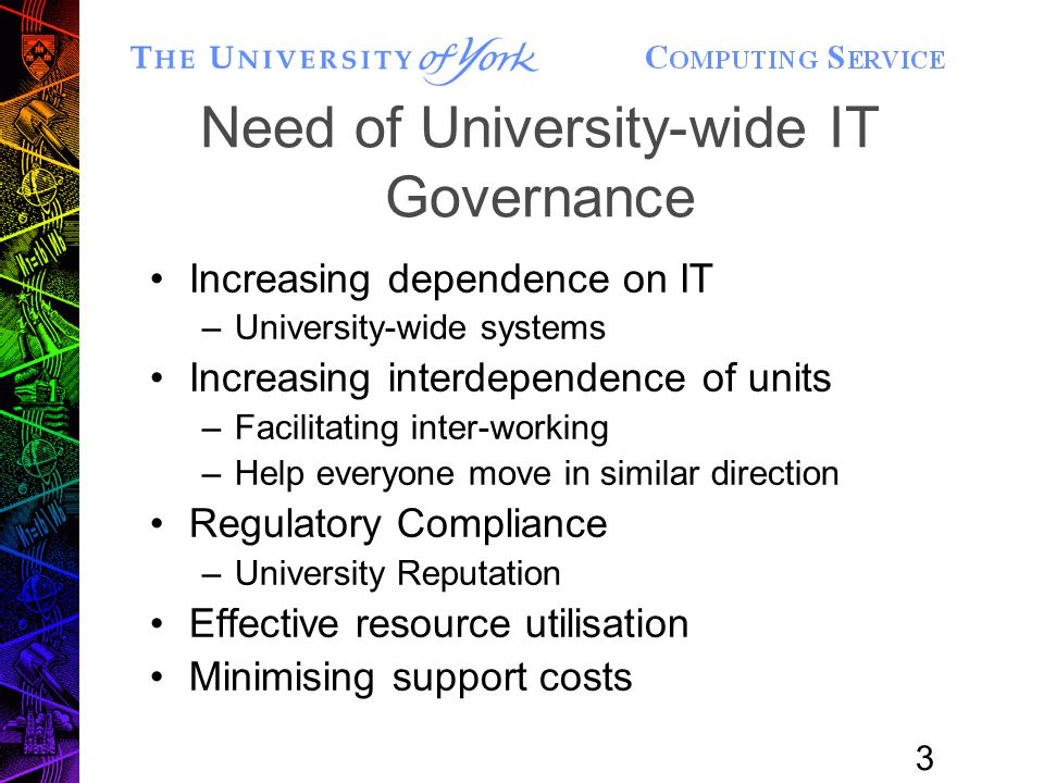 3 Need of University-wide IT Governance Increasing dependence on IT –University-wide systems Increasing interdependence of units –Facilitating inter-working –Help everyone move in similar direction Regulatory Compliance –University Reputation Effective resource utilisation Minimising support costs