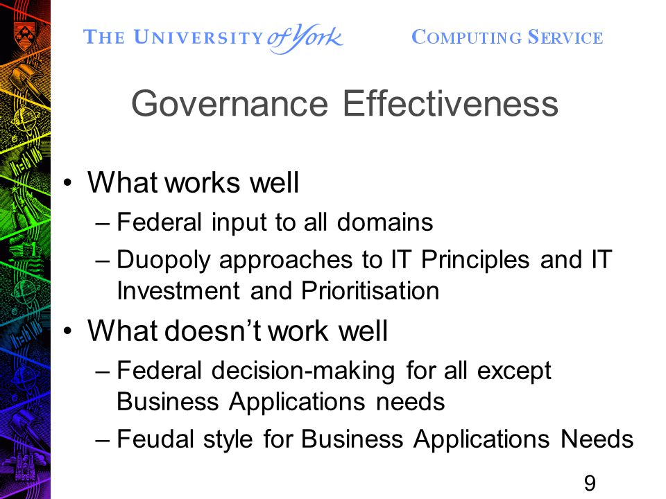 9 Governance Effectiveness What works well –Federal input to all domains –Duopoly approaches to IT Principles and IT Investment and Prioritisation What doesn't work well –Federal decision-making for all except Business Applications needs –Feudal style for Business Applications Needs