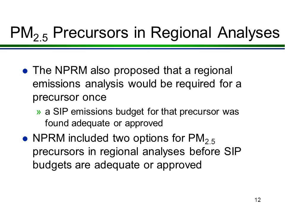 11 PM 2.5 Precursors in Regional Analyses l The November 2003 NPRM identified: »NOx »VOCs »sulfur oxides (SOx); and »ammonia (NH 3 ) as potential tran