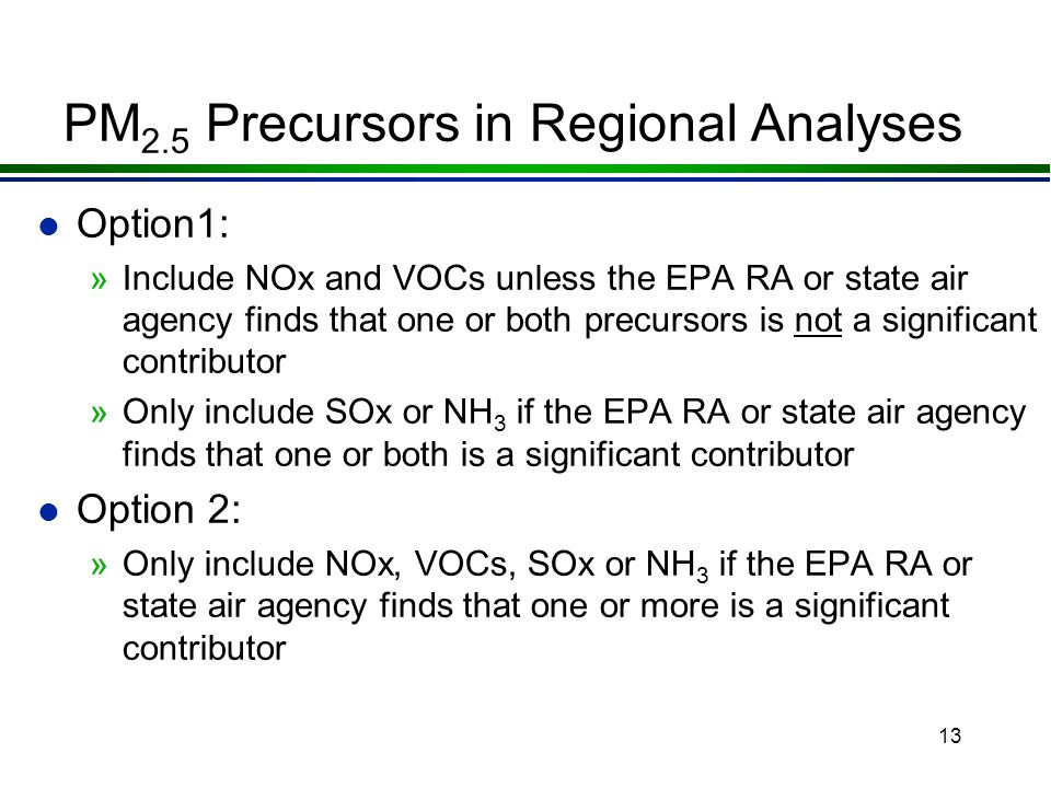 12 PM 2.5 Precursors in Regional Analyses l The NPRM also proposed that a regional emissions analysis would be required for a precursor once »a SIP emissions budget for that precursor was found adequate or approved l NPRM included two options for PM 2.5 precursors in regional analyses before SIP budgets are adequate or approved