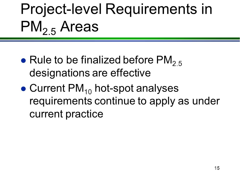 14 PM 2.5 and PM 10 Hot-Spots l EPA proposed several options in the November 5, 2003 NPRM for PM 2.5 and PM 10 hot-spot requirements l Supplemental pr