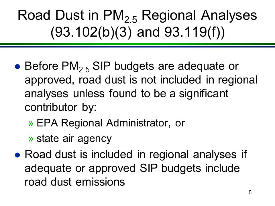 4 Direct PM 2.5 in Regional Analyses (93.102(b)(1)) l All PM 2.5 regional emissions analyses address direct PM 2.5 including: »tailpipe and brake and tire wear emissions l MOBILE6.2 and EMFAC2002(CA only) generate PM 2.5 emissions factors