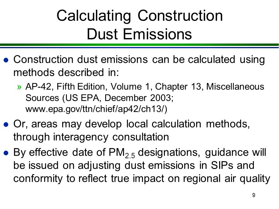 8 Construction Dust in PM 2.5 Regional Analyses (93.122(f)) l Fugitive dust from construction of transportation projects is only included in regional emissions analyses if: »the SIP identifies these emissions as significant contributors to the regional PM 2.5 problem l Construction emissions would be included in the area's direct PM 2.5 SIP budgets, where significant »consultation must be used