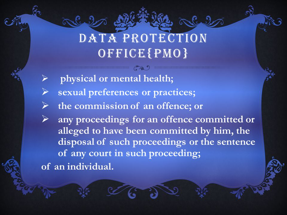 DATA PROTECTION OFFICE{PMO}  physical or mental health;  sexual preferences or practices;  the commission of an offence; or  any proceedings for a