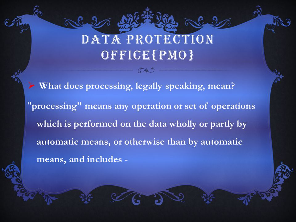 DATA PROTECTION OFFICE{PMO}  What does processing, legally speaking, mean?