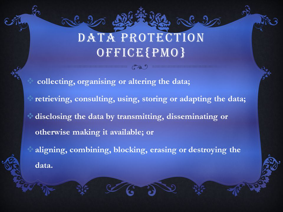 DATA PROTECTION OFFICE{PMO}  collecting, organising or altering the data;  retrieving, consulting, using, storing or adapting the data;  disclosing