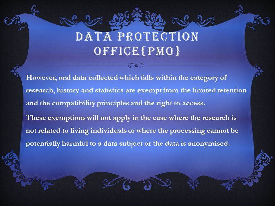 DATA PROTECTION OFFICE{PMO} However, oral data collected which falls within the category of research, history and statistics are exempt from the limit
