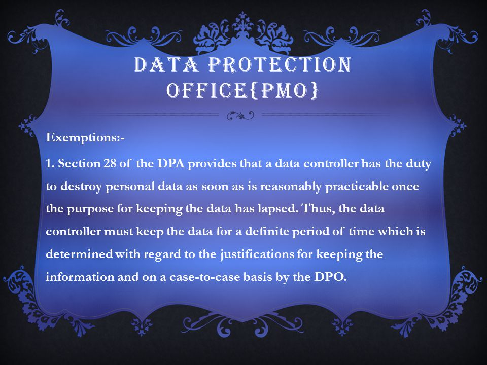 DATA PROTECTION OFFICE{PMO} Exemptions:- 1. Section 28 of the DPA provides that a data controller has the duty to destroy personal data as soon as is