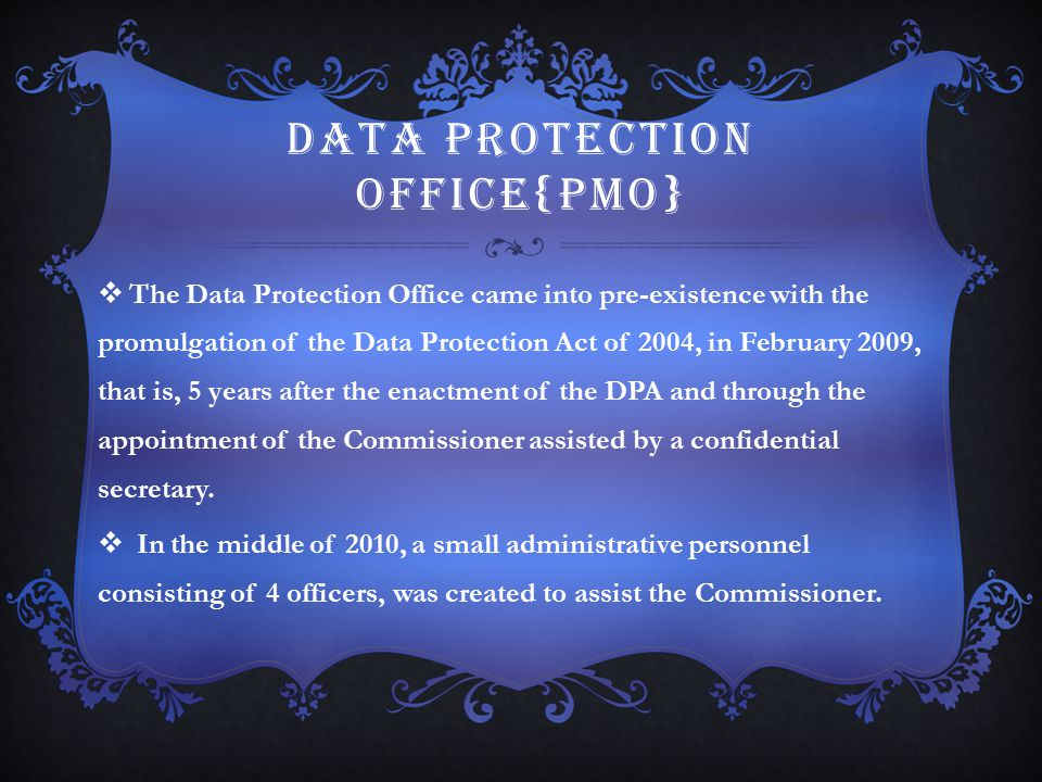DATA PROTECTION OFFICE{PMO}  The Data Protection Office came into pre-existence with the promulgation of the Data Protection Act of 2004, in February