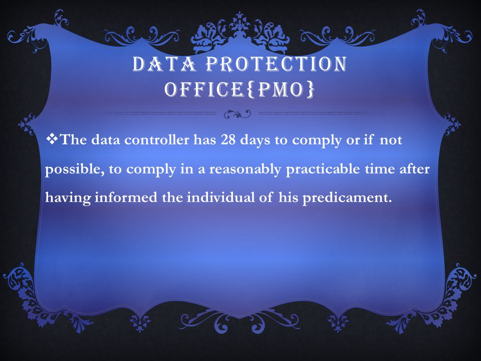 DATA PROTECTION OFFICE{PMO}  The data controller has 28 days to comply or if not possible, to comply in a reasonably practicable time after having in