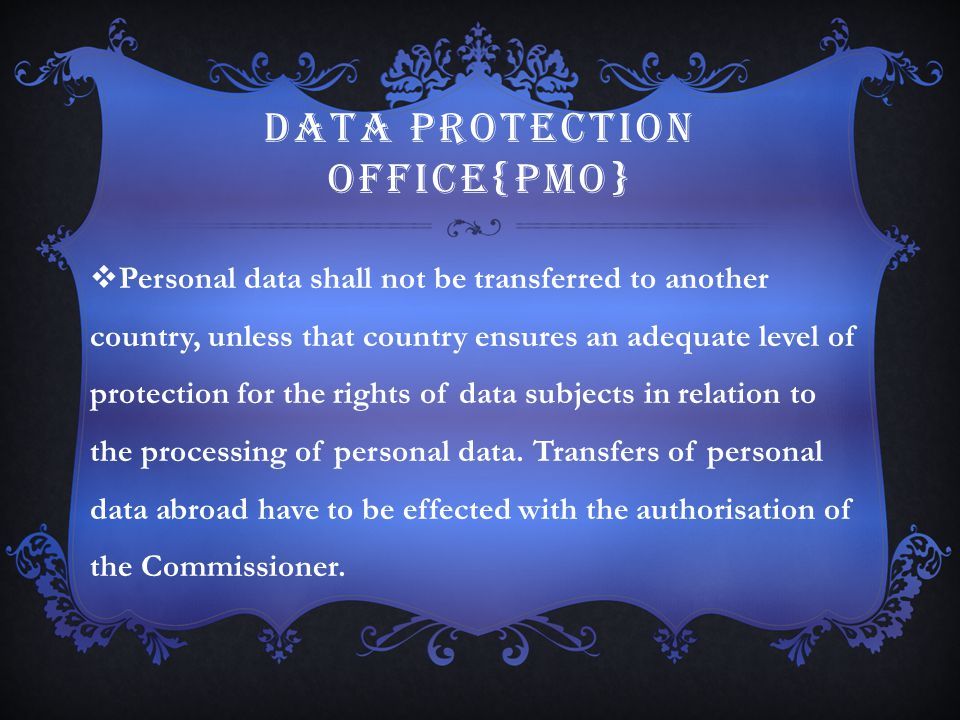 DATA PROTECTION OFFICE{PMO}  Personal data shall not be transferred to another country, unless that country ensures an adequate level of protection f