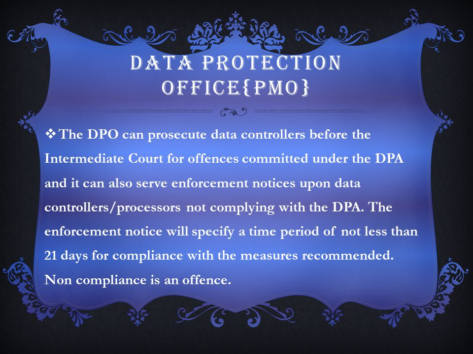 DATA PROTECTION OFFICE{PMO}  The DPO can prosecute data controllers before the Intermediate Court for offences committed under the DPA and it can als