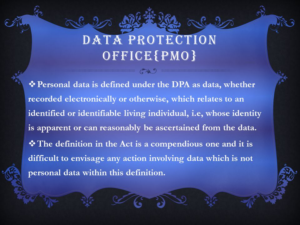 DATA PROTECTION OFFICE{PMO}  Personal data is defined under the DPA as data, whether recorded electronically or otherwise, which relates to an identi