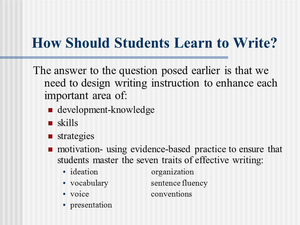 How Should Students Learn to Write? The answer to the question posed earlier is that we need to design writing instruction to enhance each important a
