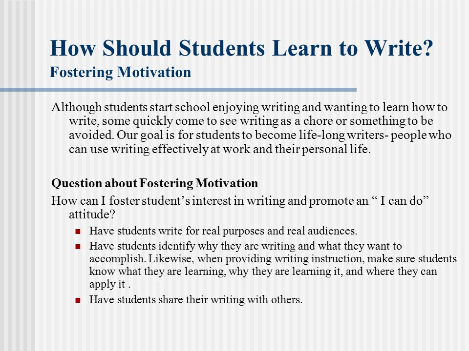 How Should Students Learn to Write? Fostering Motivation Although students start school enjoying writing and wanting to learn how to write, some quick