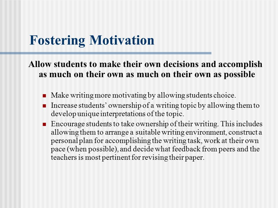 Fostering Motivation Allow students to make their own decisions and accomplish as much on their own as much on their own as possible Make writing more motivating by allowing students choice.