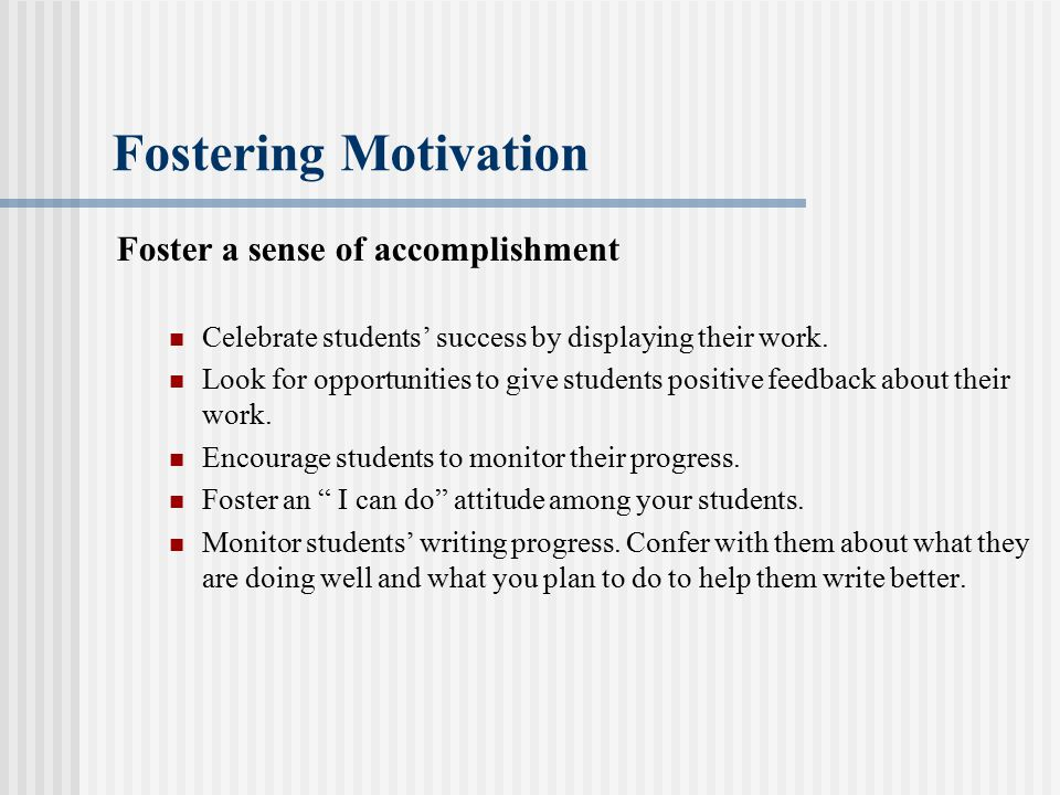 Fostering Motivation Foster a sense of accomplishment Celebrate students' success by displaying their work. Look for opportunities to give students po