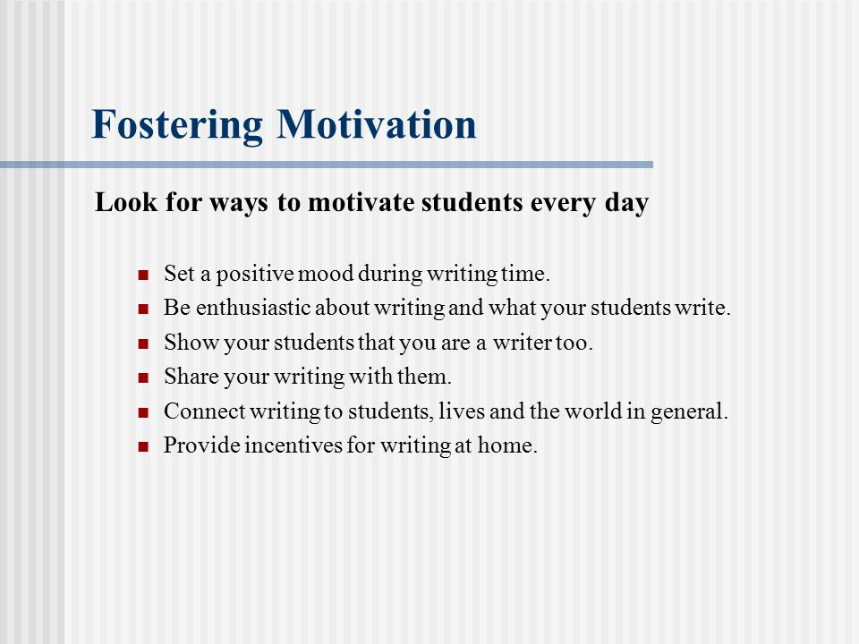 Fostering Motivation Look for ways to motivate students every day Set a positive mood during writing time. Be enthusiastic about writing and what your