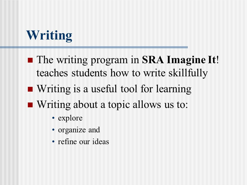 The writing program in SRA Imagine It! teaches students how to write skillfully Writing is a useful tool for learning Writing about a topic allows us